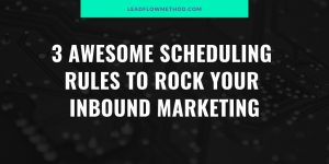 3 Awesomes Content Scheduling Rules - Lead Flow Method